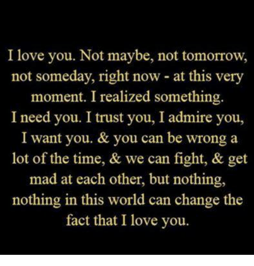 I Trust You: I love you. Not maybe, not tomorrow,  not someday, right now at this very  moment. I realized something  I need you. I trust you, I admire you,  I want you. & you can be wrong a  lot of the time, & we can fight, & get  mad at each other, but nothing,  nothing in this world can change the  fact that I love you.