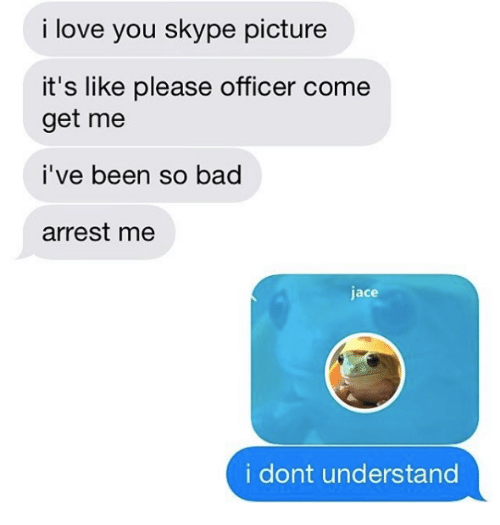 Skype: i love you skype picture  it's like please officer come  get me  i've been so bad  arrest me  jace  i dont understand
