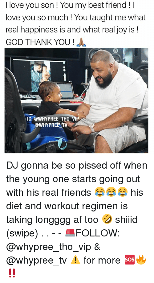 Joyful: I love you son You my best friend I  love you so much You taught me what  real happiness is and what real joy is  GOD THANK YOU  IG: @WHY PREE THO VMP  @WHY PREE TV DJ gonna be so pissed off when the young one starts going out with his real friends 😂😂😂 his diet and workout regimen is taking longggg af too 🤣 shiiid (swipe) . . - - 🚨FOLLOW: @whypree_tho_vip & @whypree_tv ⚠️ for more 🆘🔥‼️