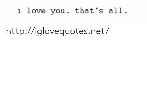 Love, I Love You, and Http: i love you. that's all http://iglovequotes.net/