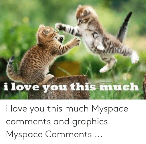 Love, MySpace, and I Love You: i love you this much i love you this much Myspace comments and graphics Myspace Comments ...