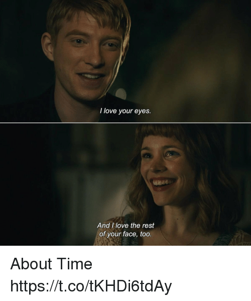 Love, Memes, and Time: I love your eyes.  And I love the rest  of your face, too About Time https://t.co/tKHDi6tdAy