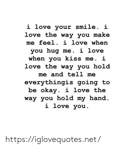 Love, I Love You, and Kiss: i love your smile. i  love the way you make  me feel. i love when  you hug me. i love  when you kiss me. i  love the way you hold  me and tell me  everythingis going to  be okay. i love the  way you hold my hand.  i love you. https://iglovequotes.net/