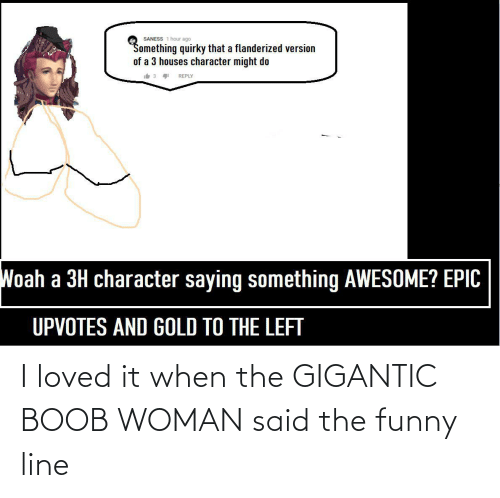 gigantic: I loved it when the GIGANTIC BOOB WOMAN said the funny line