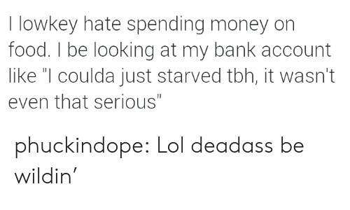 "Food, Lol, and Money: I lowkey hate spending money on  food. I be looking at my bank account  like ""I coulda just starved tbh, it wasn't  even that serious"" phuckindope:  Lol deadass be wildin'"