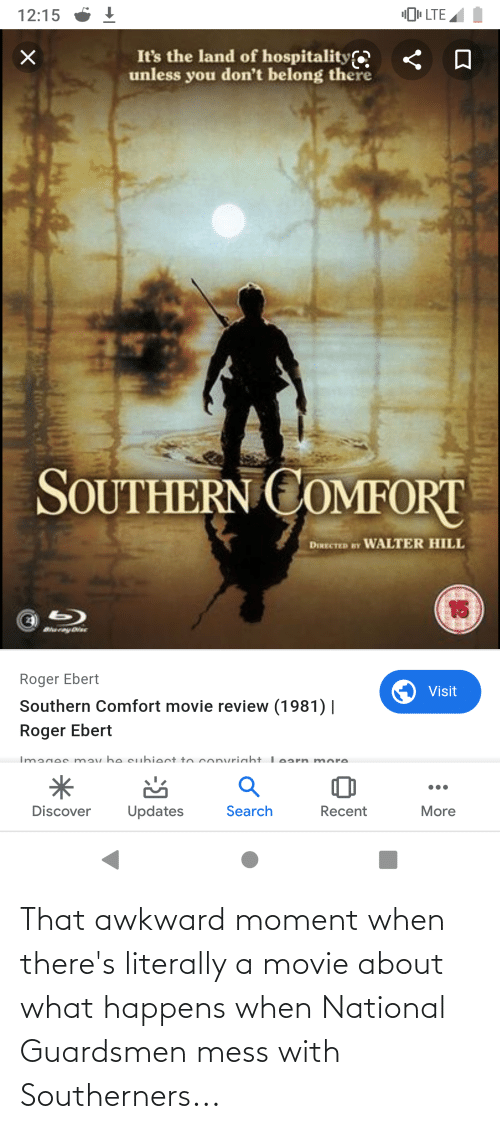 """Roger Ebert: """"I LTE  12:15  It's the land of hospitality  «  unless you don't belong there  SS  SOUTHERN COMFORT  DIRECTED BY WALTER HILL  15  b)  Bernyie  Roger Ebert  Visit  Southern Comfort movie review (1981)    Roger Ebert  Images mav be cubiect to convriaht Learn more  Search  Discover  Updates  Recent  More That awkward moment when there's literally a movie about what happens when National Guardsmen mess with Southerners..."""