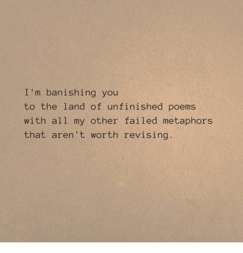 Poems, All, and You: I 'm banishing you  to the land of unfinished poems  with all my other failed metaphors  that aren't worth revising