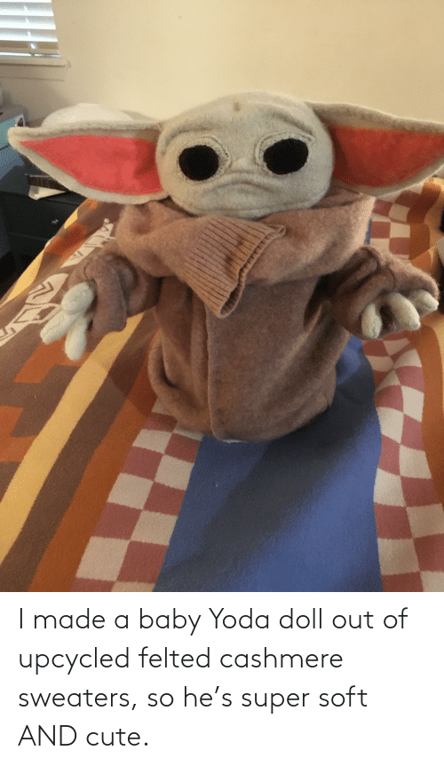 sweaters: I made a baby Yoda doll out of upcycled felted cashmere sweaters, so he's super soft AND cute.