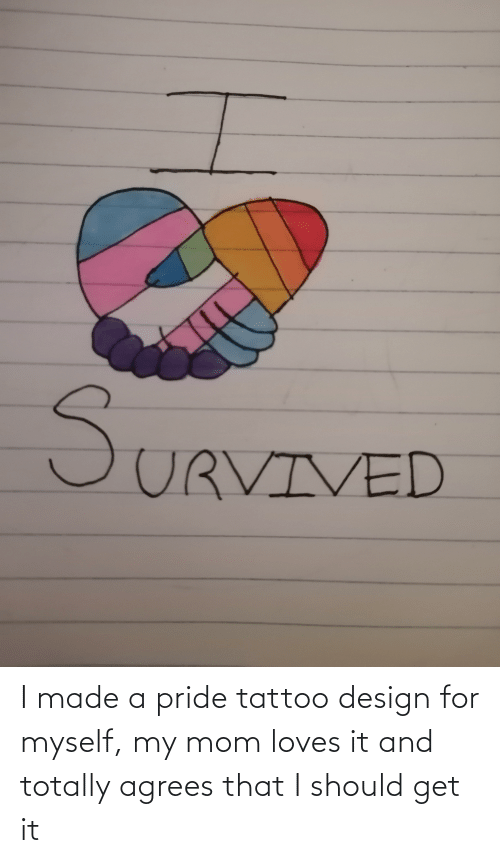 pride: I made a pride tattoo design for myself, my mom loves it and totally agrees that I should get it