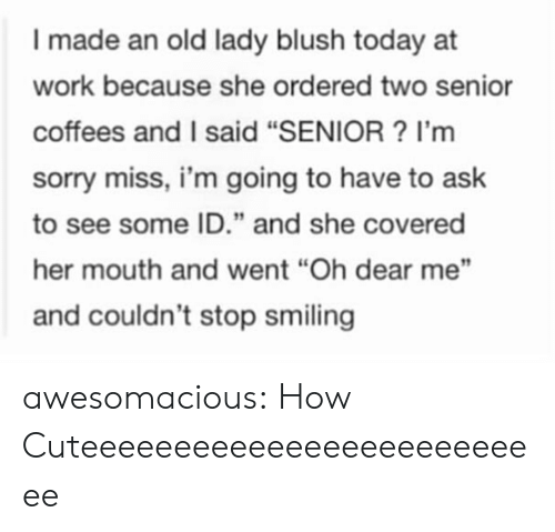 """Sorry, Tumblr, and Work: I made an old lady blush today at  work because she ordered two senior  coffees and I said """"SENIOR? I'm  sorry miss, i'm going to have to ask  to see some ID."""" and she covered  her mouth and went """"Oh dear me""""  and couldn't stop smiling awesomacious:  How Cuteeeeeeeeeeeeeeeeeeeeeeeeee"""