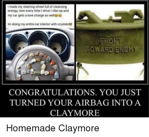 claymore: I made my steering wheel full of cleansing  energy, now every time I drive I vibe up and  my car gets a love charge as well  Im doing my entire car interior with crystals  TOWARD ENEM  CONGRATULATIONS. YOU JUST  TURNED YOUR AIRBAG INTO A  CLAYMORE Homemade Claymore