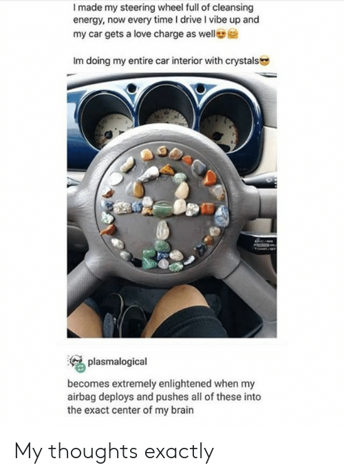 airbag: I made my steering wheel full of cleansing  energy, now every time I drive I vibe up and  my car gets a love charge as welle  Im doing my entire car interior with crystals  plasmalogical  becomes extremely enlightened when my  airbag deploys and pushes all of these into  the exact center of my brain My thoughts exactly