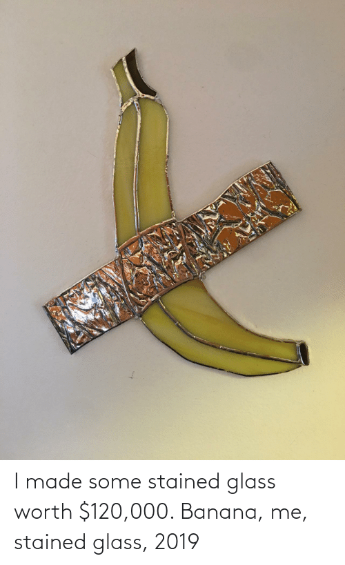 Stained: I made some stained glass worth $120,000. Banana, me, stained glass, 2019