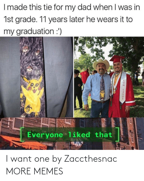 When I Was: I made this tie for my dad when I was in  1st grade. 11 years later he wears it to  my graduation :')  Everyone liked that I want one by Zaccthesnac MORE MEMES