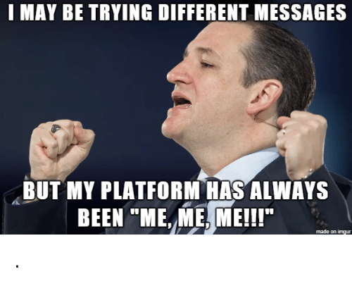 "Imgur, Been, and Platform: I MAY BE TRYING DIFFERENT MESSAGES  BUT MY PLATFORM HAS ALWAYS  BEEN ""ME, ME, ME!!  made on imgur ."