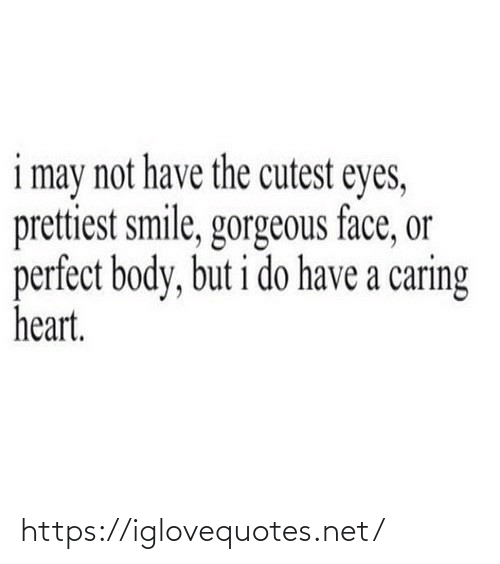 caring: i may not have the cutest eyes,  prettiest smile, gorgeous face, or  perfect body, but i do have a caring  heart. https://iglovequotes.net/