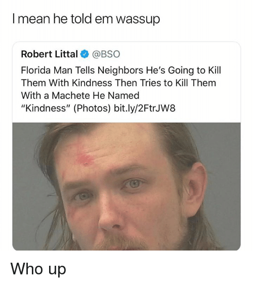 "Florida Man, Florida, and Mean: I mean he told em wassup  Robert Littal @BSO  Florida Man Tells Neighbors He's Going to Kill  Them With Kindness Then Tries to Kill Them  With a Machete He Named  ""Kindness"" (Photos) bit.ly/2FtrJW8 Who up"