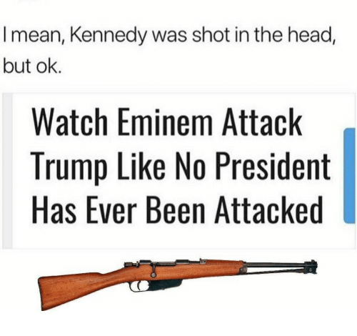 Eminem, Head, and Mean: I mean, Kennedy was shot in the head,  but ok.  Watch Eminem Attack  Trump Like No President  Has Ever Been Attacked