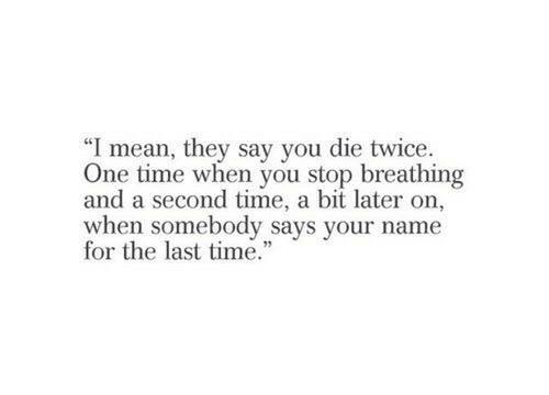"Mean, Time, and One: ""I mean, they say you die twice.  One time when you stop breathing  and a second time, a bit later on,  when somebody says your name  for the last time."""