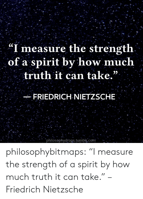 "Tumblr, Blog, and Spirit: ""I measure the strength  of a spirit by how much  truth it can take.""  FRIEDRICH NIETZSCHE  philosophydrops.tumblk.com philosophybitmaps:  ""I measure the strength of a spirit by how much truth it can take."" – Friedrich Nietzsche"
