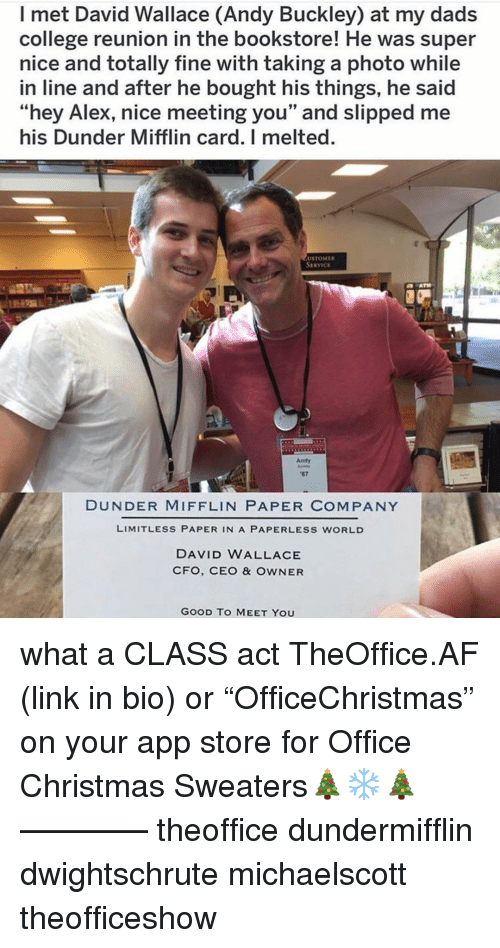 """Af, Christmas, and College: I met David Wallace (Andy Buckley) at my dads  college reunion in the bookstore! He was super  nice and totally fine with taking a photo while  in line and after he bought his things, he said  """"hey Alex, nice meeting you"""" and slipped me  his Dunder Mifflin card. I melted.  USTOMER  SERVICE  Andy  87  DUNDER MIFFLIN PAPER COMPANY  LIMITLESS PAPER IN A PAPERLESS WORLD  DAVID WALLACE  CFO, CEO & OWNER  GOOD TO MEET YOU what a CLASS act TheOffice.AF (link in bio) or """"OfficeChristmas"""" on your app store for Office Christmas Sweaters🎄❄️🎄 ———— theoffice dundermifflin dwightschrute michaelscott theofficeshow"""