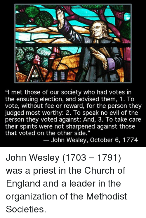 "church of england: ""I met those of our society who had votes in  the ensuing election, and advised them, 1. To  vote, without fee or reward, for the person they  judged most worthy: 2. To speak no evil of the  person they voted against: And, 3. To take care  their spirits were not sharpened against those  that voted on the other side.""  John Wesley, October 6, 1774 John Wesley (1703 – 1791) was a priest in the Church of England and a leader in the organization of the Methodist Societies."