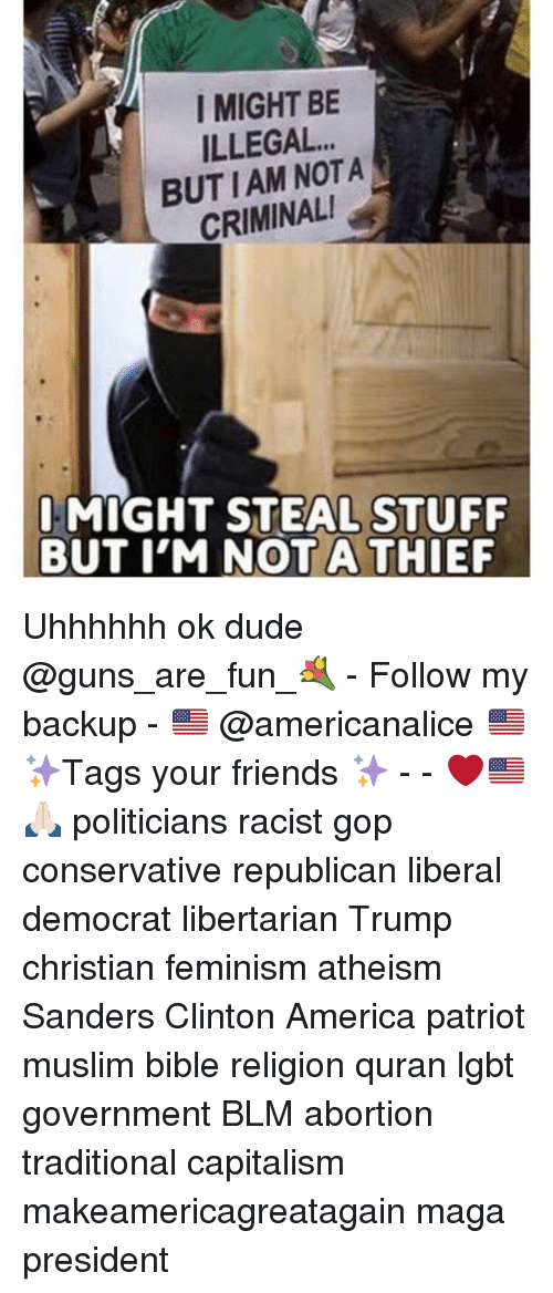 Quran: I MIGHT BE  ILLEGAL.  BUTIAM NOTA  CRIMINAL  I MIGHT STEAL STUFF  BUT I'M NOTA THIEF Uhhhhhh ok dude @guns_are_fun_💐 - Follow my backup - 🇺🇸 @americanalice 🇺🇸 ✨Tags your friends ✨ - - ❤️🇺🇸🙏🏻 politicians racist gop conservative republican liberal democrat libertarian Trump christian feminism atheism Sanders Clinton America patriot muslim bible religion quran lgbt government BLM abortion traditional capitalism makeamericagreatagain maga president