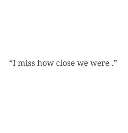 """How, Miss, and Were: """"I miss how close we were."""""""