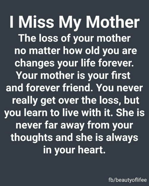 Life, Memes, and Forever: I Miss My Mother  The loss of your mother  no matter how old you are  changes your life forever.  Your mother is your first  and forever friend. You never  really get over the loss, but  you learn to live with it. She is  never far away from your  thoughts and she is always  in your heart.  fb/beautyoflifee