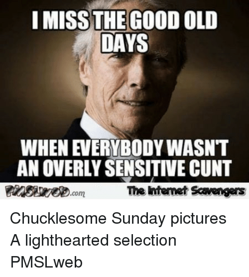 Cunt, Good, and Pictures: I MISS THE GOOD OLD  DAYS  WHEN EVERYBODY WASNT  AN OVERLY SENSITIVE CUNT  靉aesseeD.com  The intenet Scavengars <p>Chucklesome Sunday pictures  A lighthearted selection  PMSLweb </p>