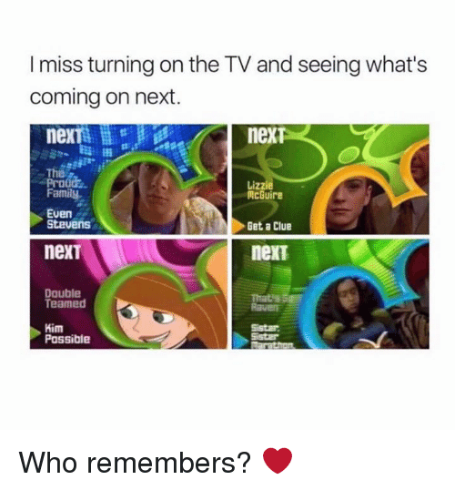 even stevens: I miss turning on the TV and seeing what's  coming on next.  nexTs  neXT  he  Prood  Family  Lizzie  McGuire  Get a Clue  nexT  Even  Stevens  nexT  Double  Teamed  That's S  Raven  Kim  Possible  Sistar Who remembers? ❤️