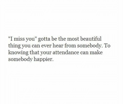 "Beautiful Thing: ""I miss you"" gotta be the most beautiful  thing you can ever hear from somebody. To  knowing that your attendance can make  somebody happier."