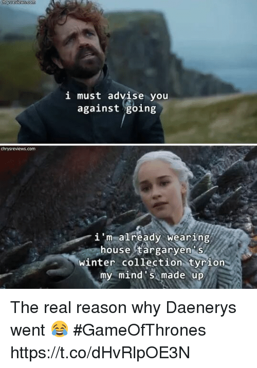 house targaryen: i must advise you  against going  chrysreviews.com  i 'm already wearing  house targaryen s  winter collection tyrion  my mind s made up The real reason why Daenerys went 😂 #GameOfThrones https://t.co/dHvRlpOE3N