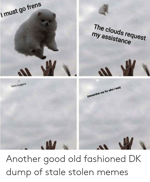 clouds: I must go frens  The clouds request  my assistance  I love nuggers  (remember me for who I was) Another good old fashioned DK dump of stale stolen memes