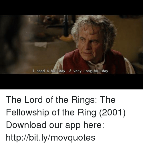 Of The Ring: I need a hol iday, A very Long hol iday  need a hol day. A very Long holiday. The Lord of the Rings: The Fellowship of the Ring (2001)   Download our app here: http://bit.ly/movquotes