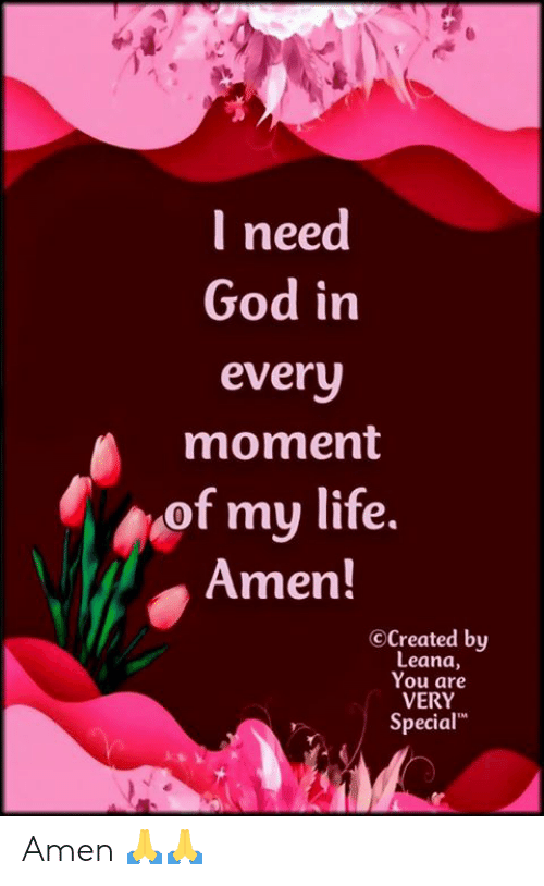 """amen: I need  God in  every  moment  of my life.  Amen!  OCreated by  Leana,  You are  VERY  Special"""" Amen 🙏🙏"""