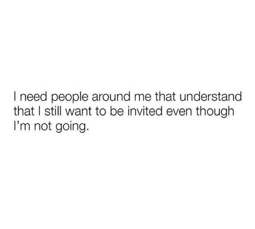 Still, People, and Though: I need people around me that understand  that I still want to be invited even though  I'm not going.