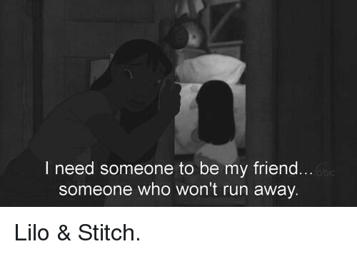 Lilo & Stitch, Memes, and Stitches: I need someone to be my friend  someone who won't run away Lilo & Stitch.
