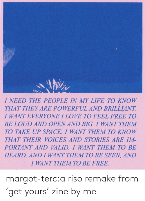 I Need The: I NEED THE PEOPLE IN MY LIFE TO KNOW  THAT THEY ARE POWERFUL AND BRILLIANT  I WANT EVERYONE I LOVE TO FEEL FREE TO  BE LOUD AND OPEN AND BIG. I WANT THEM  TO TAKE UP SPACE. I WANT THEM TO KNOW  THAT THEIR VOICES AND STORIES ARE IM-  PORTANT AND VALID. I WANT THEM TO BE  HEARD, AND I WANT THEM TO BE SEEN, AND  I WANT THEM TO BE FREE margot-terc:a riso remake from 'get yours' zine by me