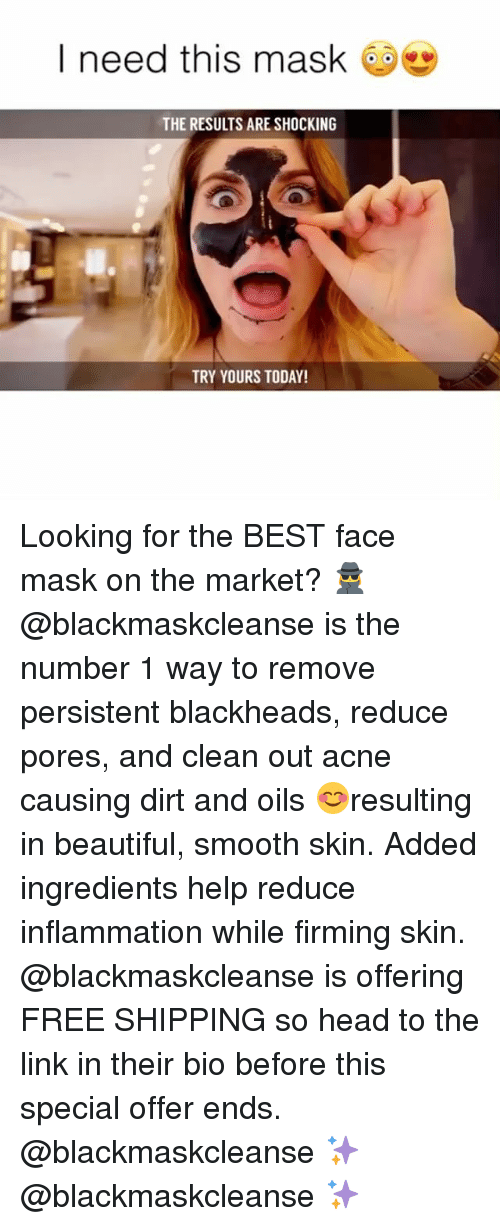 Beautiful, Head, and Smooth: I need this mask  THE RESULTS ARE SHOCKING  TRY YOURS TODAY! Looking for the BEST face mask on the market? 🕵️♀️ @blackmaskcleanse is the number 1 way to remove persistent blackheads, reduce pores, and clean out acne causing dirt and oils 😊resulting in beautiful, smooth skin. Added ingredients help reduce inflammation while firming skin. @blackmaskcleanse is offering FREE SHIPPING so head to the link in their bio before this special offer ends. @blackmaskcleanse ✨ @blackmaskcleanse ✨