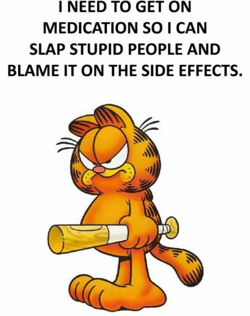 side effects: I NEED TO GET ON  MEDICATION SO I CAN  SLAP STUPID PEOPLE AND  BLAME IT ON THE SIDE EFFECTS.