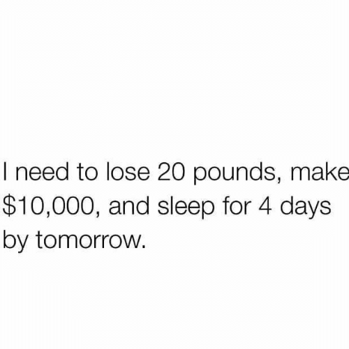 Tomorrow, Sleep, and Make: I need to lose 20 pounds, make  $10,000, and sleep for 4 days  by tomorrow.