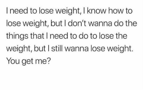 How To, Humans of Tumblr, and How: I need to lose weight, I know how to  lose weight, but I don't wanna do the  things that I need to do to lose the  weight, but I still wanna lose weight.  You get me?