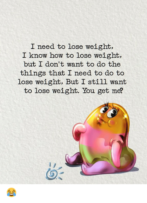 Memes, How To, and 🤖: I need to lose weight,  I know how to lose weight,  but L don' t want to do the  things that I need to do to  lose weight, But I still want  to lose weight. You get me? 😂
