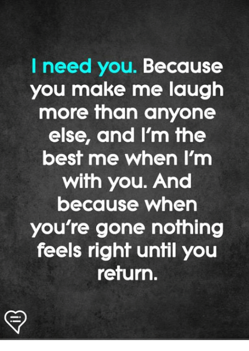 you make me laugh: I need you. Because  you make me laugh  more than anyone  else, and Im fhe  best me when I'm  with you. And  because when  you're gone nothing  feels right until you  return.