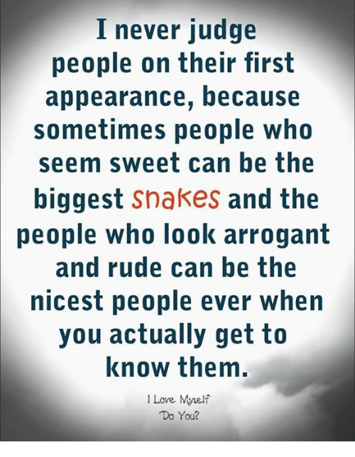 Memes, Rude, and Arrogant: I never judge  people on their first  appearance, because  sometimes people who  seem sweet can he the  biggest snakes and the  卩eople who look arrogant  and rude can be the  nicest people ever when  you actually getto  know them  ILove Myelf  Do You?