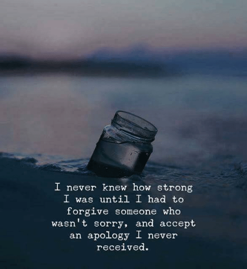 Sorry, Strong, and Never: I never knew how strong  I was until I had to  forgive someone who  wasn't sorry, and accept  an apology I never  rec.  eived