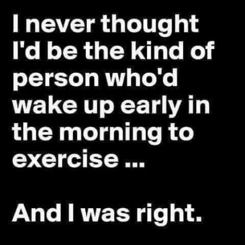 Wake Up Early: I never thought  I'd be the kind of  person who'd  wake up early in  the morning to  exercise  And I was right.