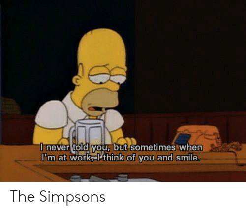 think of you: I never told you, but sometimes when  I'm at work think of you and smile. The Simpsons