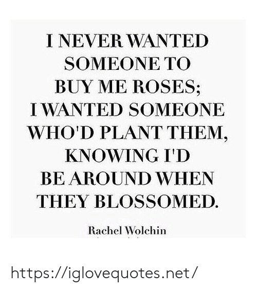 Never, Net, and Wanted: I NEVER WANTED  SOMEONE ΤΟ  BUY ME ROSES;  IWANTED SOMEONE  WHO'D PLANT THEM,  KNOWING I'D  BE AROUND WHEN  THEY BLOSSOMED.  Rachel Wolchin https://iglovequotes.net/